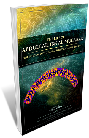 The Life of Abdullah Ibn Al-Mubarak By Farhia Yahya
